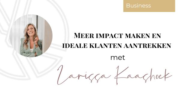 Meer impact maken en ideale klanten aantrekken met Larissa Kaashoek